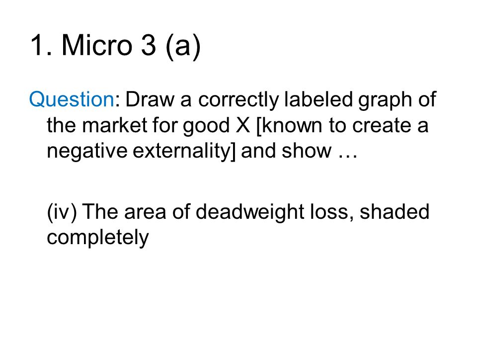 1. Micro 3 (a) Question: Draw a correctly labeled graph of the market for good X [known to create a negative externality] and show …